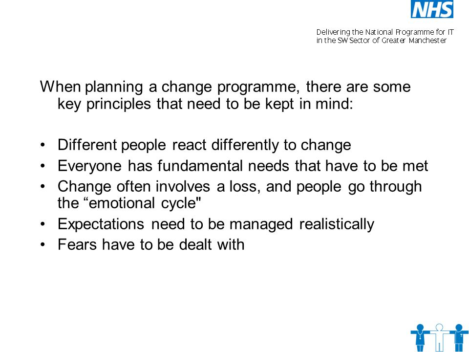 When planning a change programme, there are some key principles that need to be kept in mind: Different people react differently to change Everyone has fundamental needs that have to be met Change often involves a loss, and people go through the emotional cycle Expectations need to be managed realistically Fears have to be dealt with