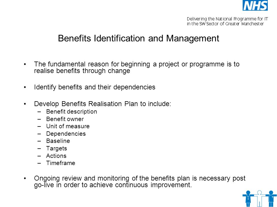 Benefits Identification and Management The fundamental reason for beginning a project or programme is to realise benefits through change Identify benefits and their dependencies Develop Benefits Realisation Plan to include: –Benefit description –Benefit owner –Unit of measure –Dependencies –Baseline –Targets –Actions –Timeframe Ongoing review and monitoring of the benefits plan is necessary post go-live in order to achieve continuous improvement.
