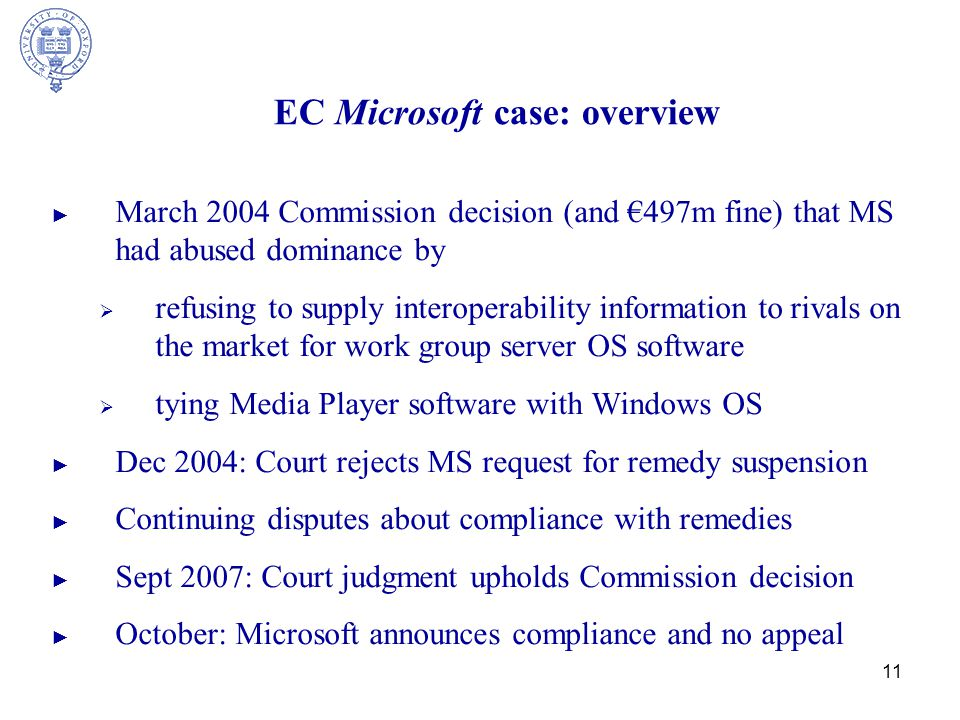 11 EC Microsoft case: overview ► March 2004 Commission decision (and €497m fine) that MS had abused dominance by  refusing to supply interoperability information to rivals on the market for work group server OS software  tying Media Player software with Windows OS ► Dec 2004: Court rejects MS request for remedy suspension ► Continuing disputes about compliance with remedies ► Sept 2007: Court judgment upholds Commission decision ► October: Microsoft announces compliance and no appeal