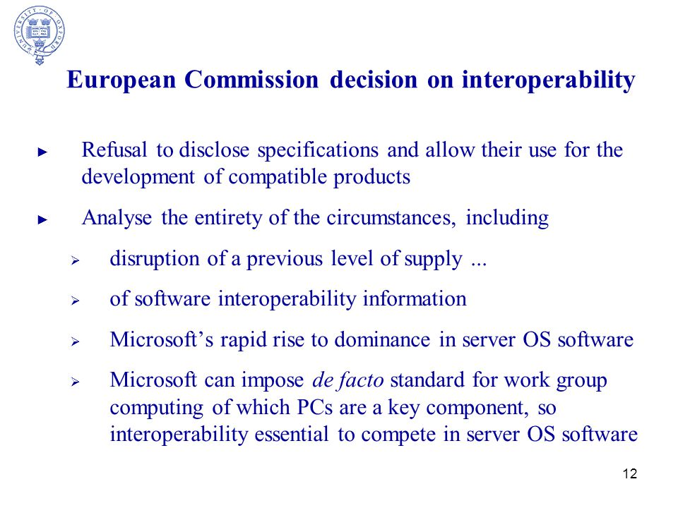 12 European Commission decision on interoperability ► Refusal to disclose specifications and allow their use for the development of compatible products ► Analyse the entirety of the circumstances, including  disruption of a previous level of supply...