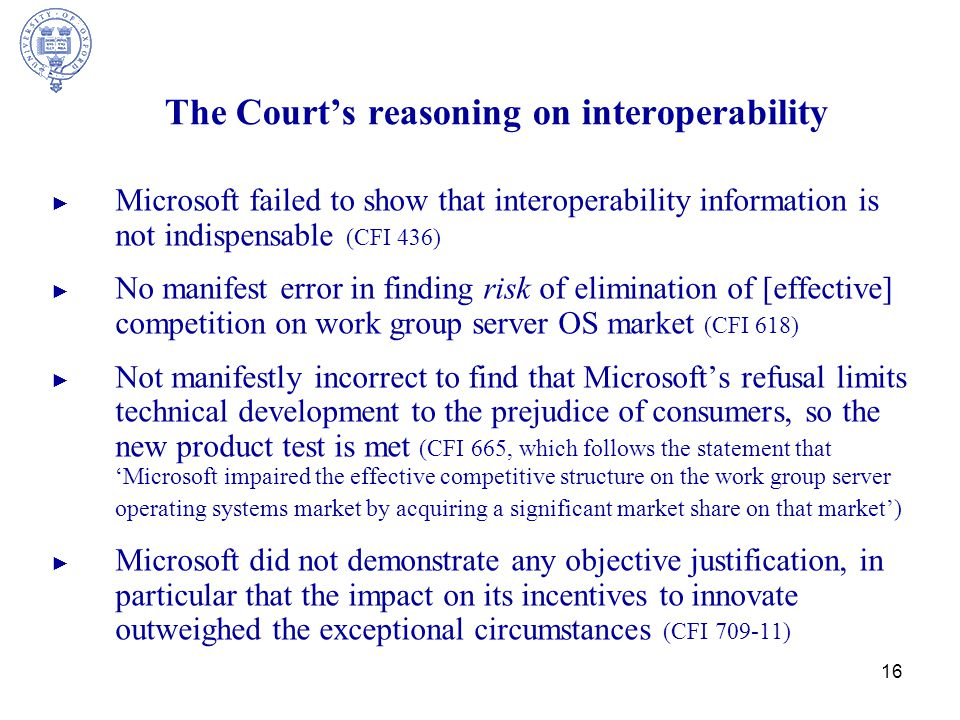 16 The Court's reasoning on interoperability ► Microsoft failed to show that interoperability information is not indispensable (CFI 436) ► No manifest error in finding risk of elimination of [effective] competition on work group server OS market (CFI 618) ► Not manifestly incorrect to find that Microsoft's refusal limits technical development to the prejudice of consumers, so the new product test is met (CFI 665, which follows the statement that 'Microsoft impaired the effective competitive structure on the work group server operating systems market by acquiring a significant market share on that market') ► Microsoft did not demonstrate any objective justification, in particular that the impact on its incentives to innovate outweighed the exceptional circumstances (CFI 709-11)