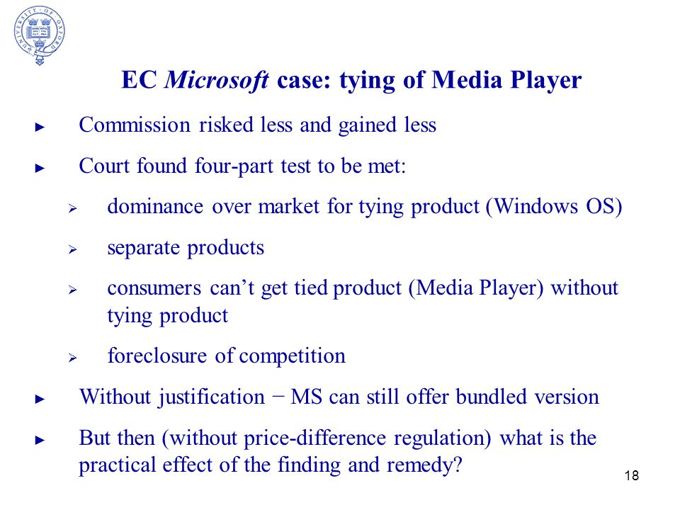 18 EC Microsoft case: tying of Media Player ► Commission risked less and gained less ► Court found four-part test to be met:  dominance over market for tying product (Windows OS)  separate products  consumers can't get tied product (Media Player) without tying product  foreclosure of competition ► Without justification − MS can still offer bundled version ► But then (without price-difference regulation) what is the practical effect of the finding and remedy?