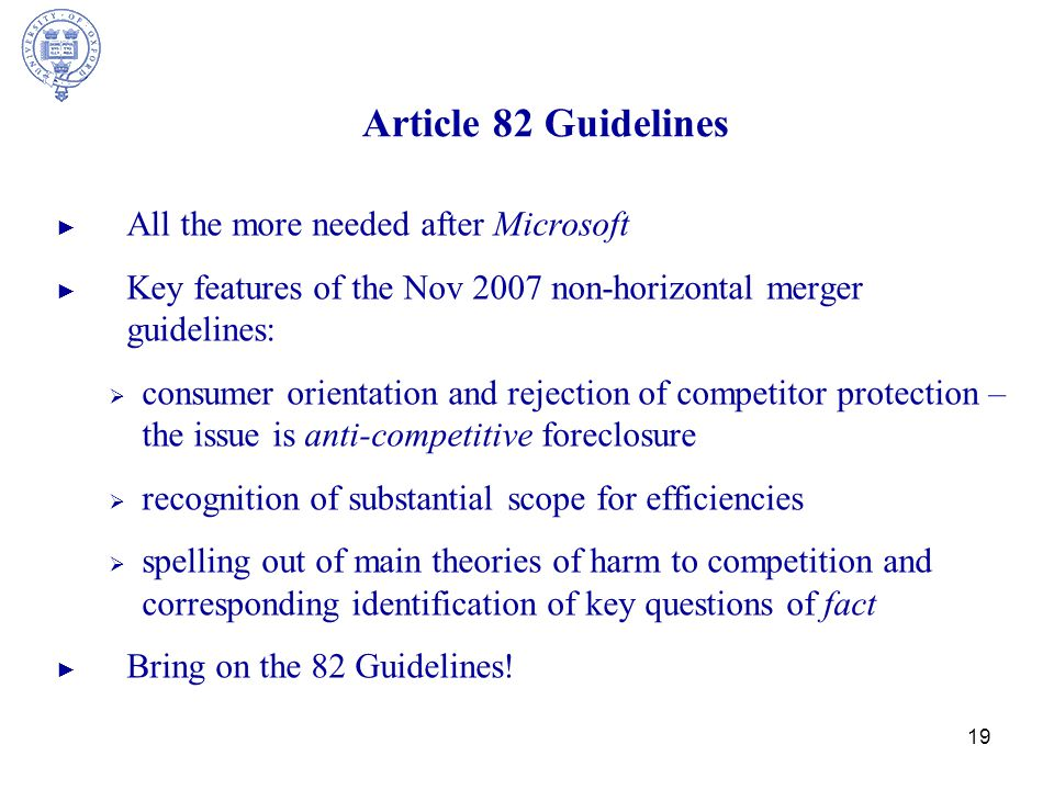 19 Article 82 Guidelines ► All the more needed after Microsoft ► Key features of the Nov 2007 non-horizontal merger guidelines:  consumer orientation and rejection of competitor protection – the issue is anti-competitive foreclosure  recognition of substantial scope for efficiencies  spelling out of main theories of harm to competition and corresponding identification of key questions of fact ► Bring on the 82 Guidelines!