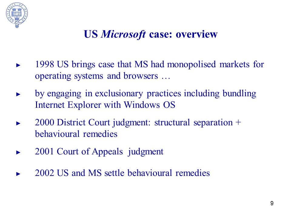 9 US Microsoft case: overview ► 1998 US brings case that MS had monopolised markets for operating systems and browsers … ► by engaging in exclusionary practices including bundling Internet Explorer with Windows OS ► 2000 District Court judgment: structural separation + behavioural remedies ► 2001 Court of Appeals judgment ► 2002 US and MS settle behavioural remedies