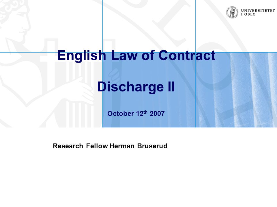 English Law of Contract Discharge II October 12 th 2007 Research Fellow Herman Bruserud