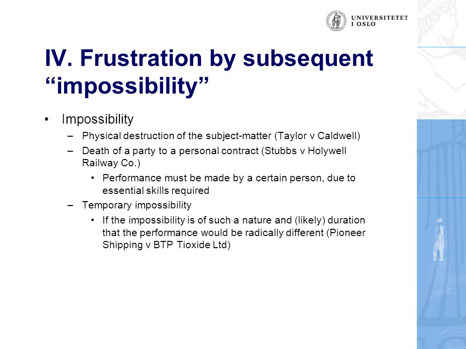"""IV. Frustration by subsequent """"impossibility"""" Impossibility –Physical destruction of the subject-matter (Taylor v Caldwell) –Death of a party to a per"""