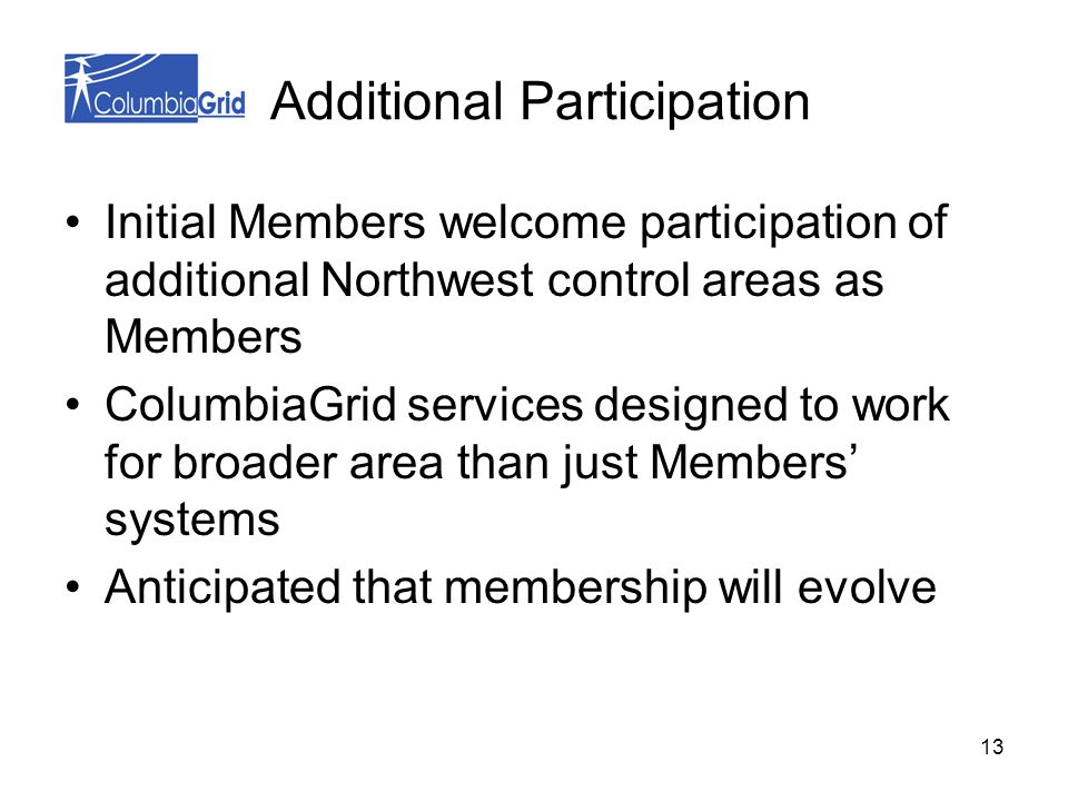 13 Additional Participation Initial Members welcome participation of additional Northwest control areas as Members ColumbiaGrid services designed to work for broader area than just Members' systems Anticipated that membership will evolve