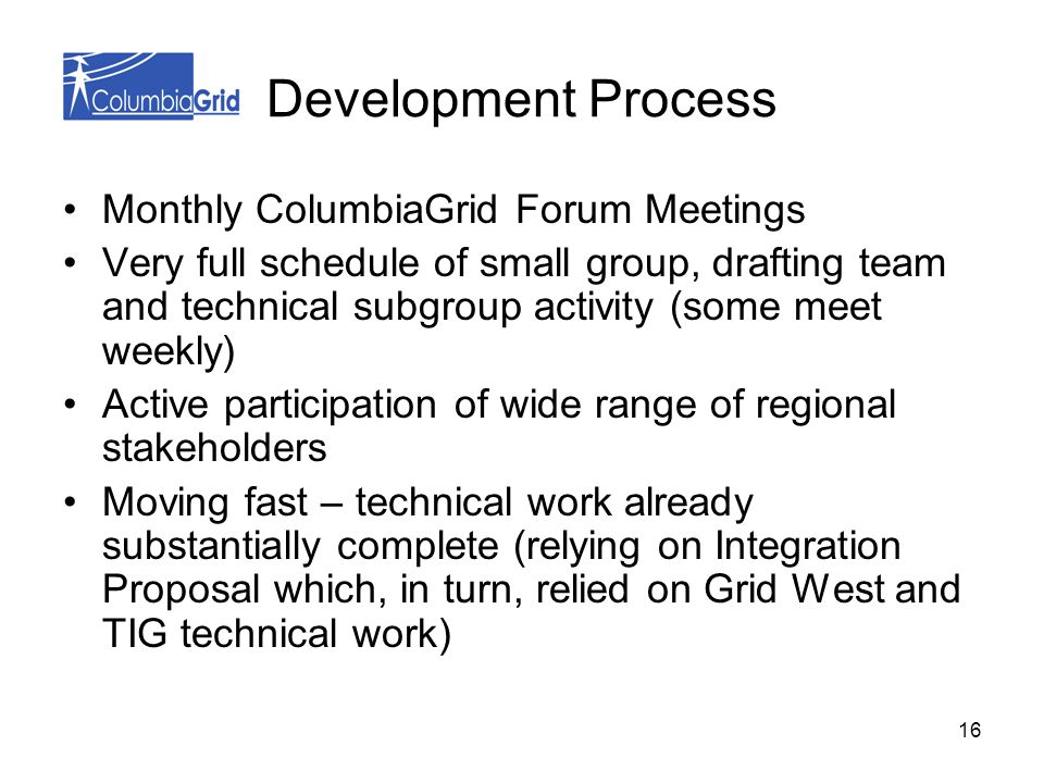 16 Development Process Monthly ColumbiaGrid Forum Meetings Very full schedule of small group, drafting team and technical subgroup activity (some meet weekly) Active participation of wide range of regional stakeholders Moving fast – technical work already substantially complete (relying on Integration Proposal which, in turn, relied on Grid West and TIG technical work)