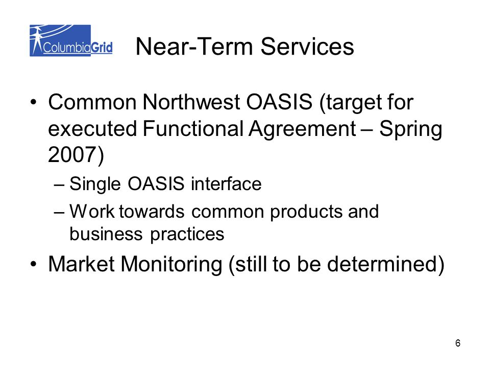 6 Near-Term Services Common Northwest OASIS (target for executed Functional Agreement – Spring 2007) –Single OASIS interface –Work towards common products and business practices Market Monitoring (still to be determined)