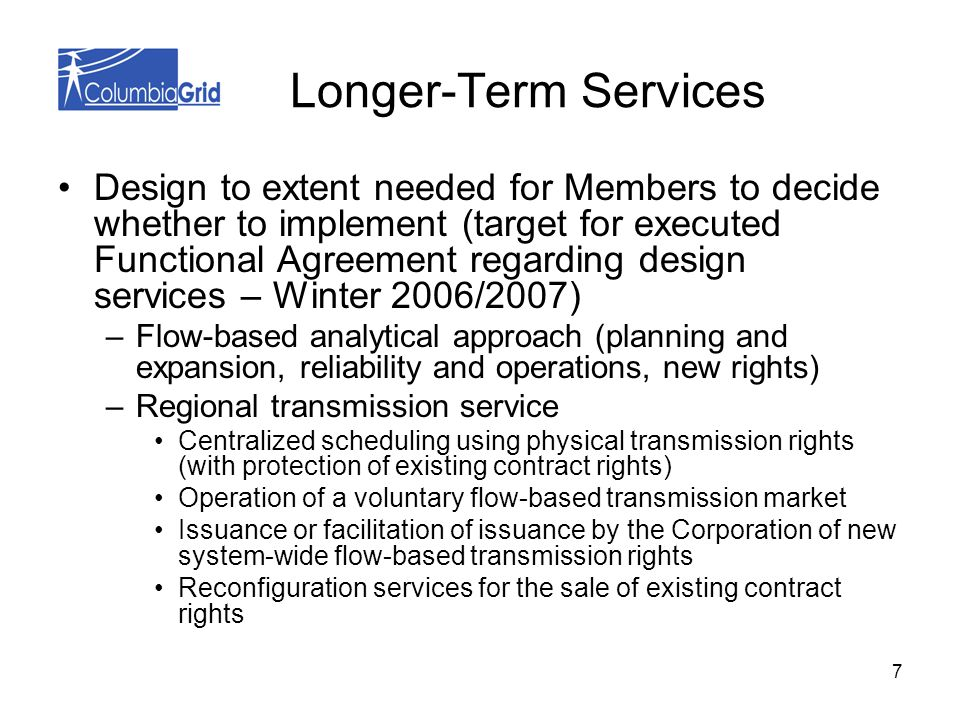 7 Longer-Term Services Design to extent needed for Members to decide whether to implement (target for executed Functional Agreement regarding design services – Winter 2006/2007) –Flow-based analytical approach (planning and expansion, reliability and operations, new rights) –Regional transmission service Centralized scheduling using physical transmission rights (with protection of existing contract rights) Operation of a voluntary flow-based transmission market Issuance or facilitation of issuance by the Corporation of new system-wide flow-based transmission rights Reconfiguration services for the sale of existing contract rights