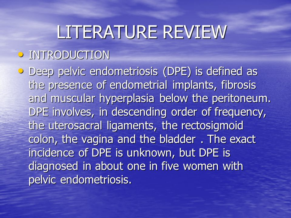 LITERATURE REVIEW LITERATURE REVIEW INTRODUCTION INTRODUCTION Deep pelvic endometriosis (DPE) is defined as the presence of endometrial implants, fibrosis and muscular hyperplasia below the peritoneum.