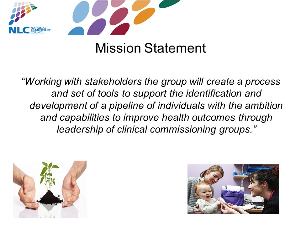 Mission Statement Working with stakeholders the group will create a process and set of tools to support the identification and development of a pipeline of individuals with the ambition and capabilities to improve health outcomes through leadership of clinical commissioning groups.