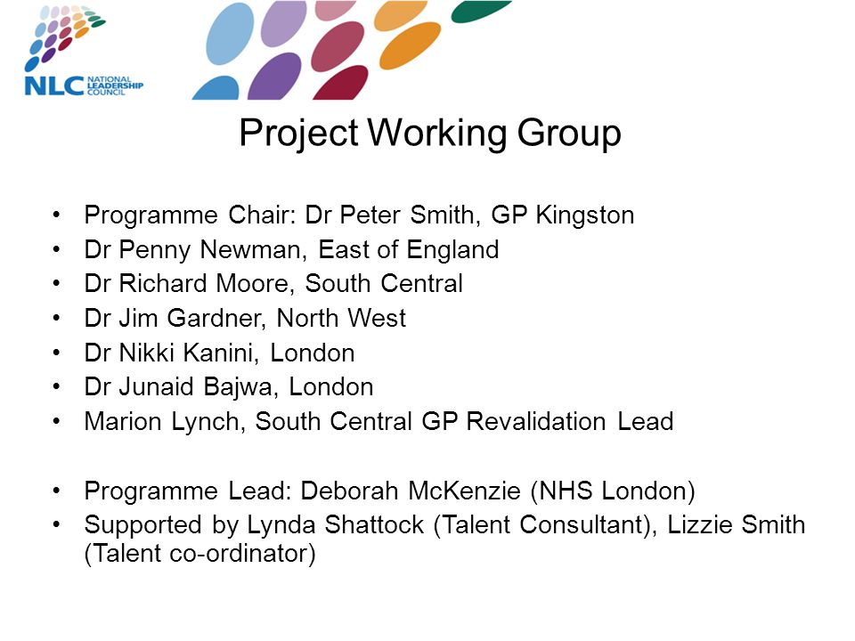 Project Working Group Programme Chair: Dr Peter Smith, GP Kingston Dr Penny Newman, East of England Dr Richard Moore, South Central Dr Jim Gardner, North West Dr Nikki Kanini, London Dr Junaid Bajwa, London Marion Lynch, South Central GP Revalidation Lead Programme Lead: Deborah McKenzie (NHS London) Supported by Lynda Shattock (Talent Consultant), Lizzie Smith (Talent co-ordinator)
