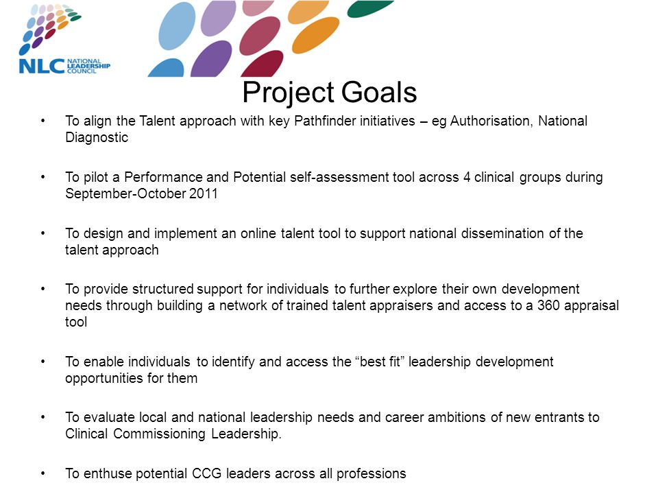 Project Goals To align the Talent approach with key Pathfinder initiatives – eg Authorisation, National Diagnostic To pilot a Performance and Potential self-assessment tool across 4 clinical groups during September-October 2011 To design and implement an online talent tool to support national dissemination of the talent approach To provide structured support for individuals to further explore their own development needs through building a network of trained talent appraisers and access to a 360 appraisal tool To enable individuals to identify and access the best fit leadership development opportunities for them To evaluate local and national leadership needs and career ambitions of new entrants to Clinical Commissioning Leadership.