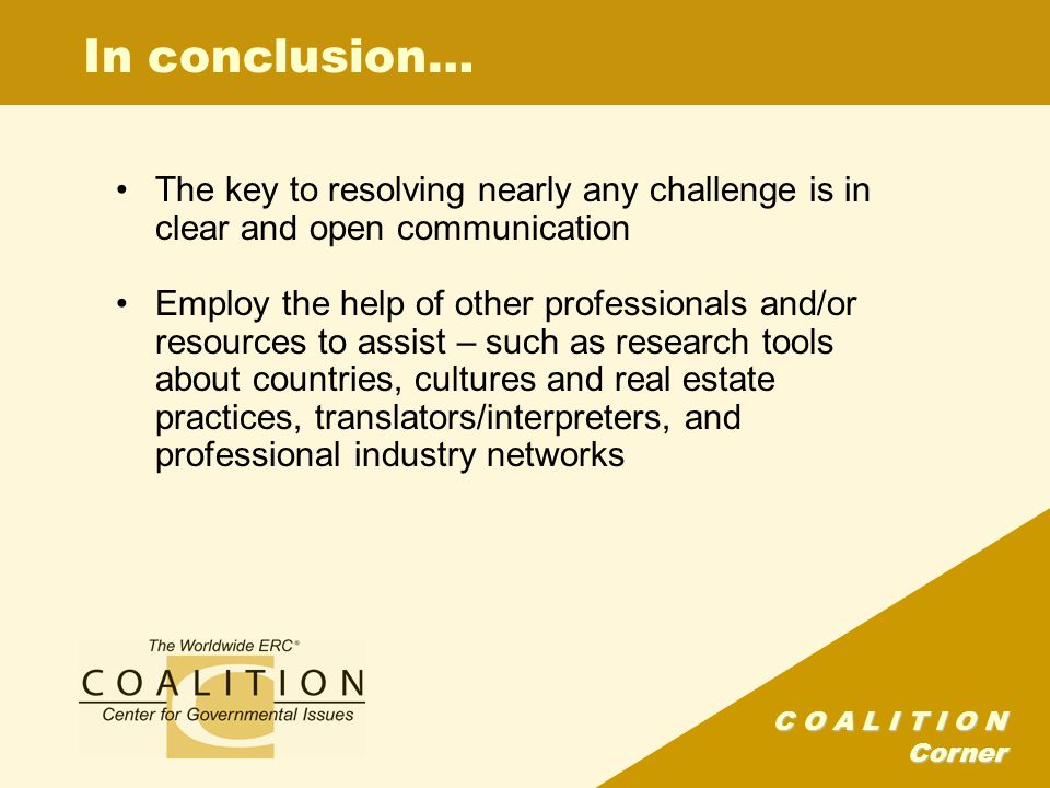 C O A L I T I O N Corner In conclusion… The key to resolving nearly any challenge is in clear and open communication Employ the help of other professi
