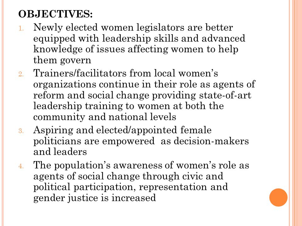 OBJECTIVES: 1. Newly elected women legislators are better equipped with leadership skills and advanced knowledge of issues affecting women to help the