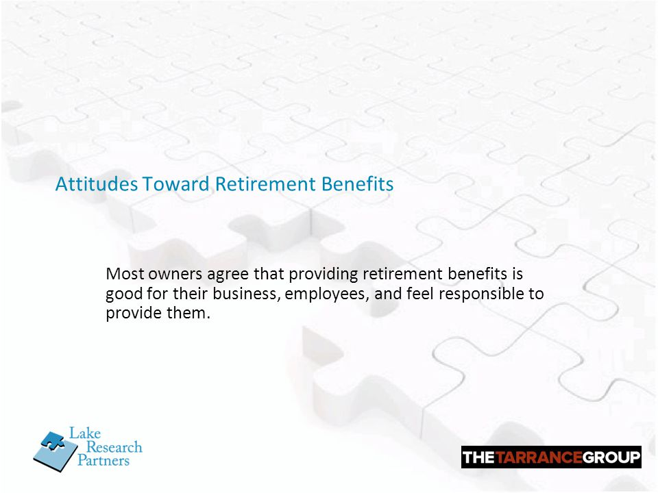 Attitudes Toward Retirement Benefits Most owners agree that providing retirement benefits is good for their business, employees, and feel responsible to provide them.