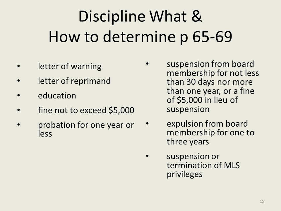 Discipline What & How to determine p 65-69 suspension from board membership for not less than 30 days nor more than one year, or a fine of $5,000 in lieu of suspension expulsion from board membership for one to three years suspension or termination of MLS privileges letter of warning letter of reprimand education fine not to exceed $5,000 probation for one year or less 15