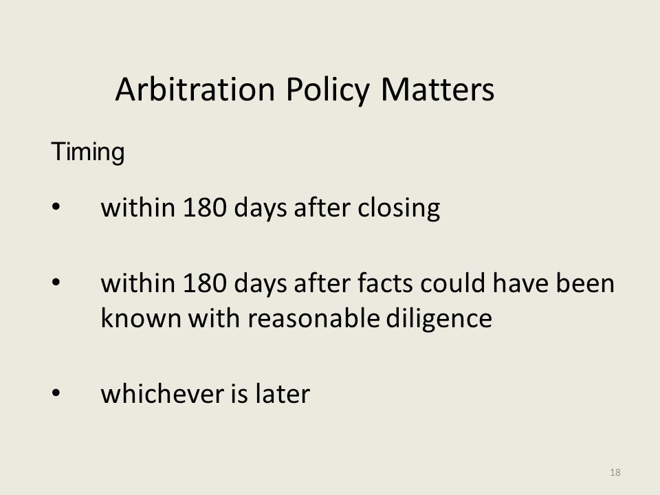 Arbitration Policy Matters Timing within 180 days after closing within 180 days after facts could have been known with reasonable diligence whichever is later 18