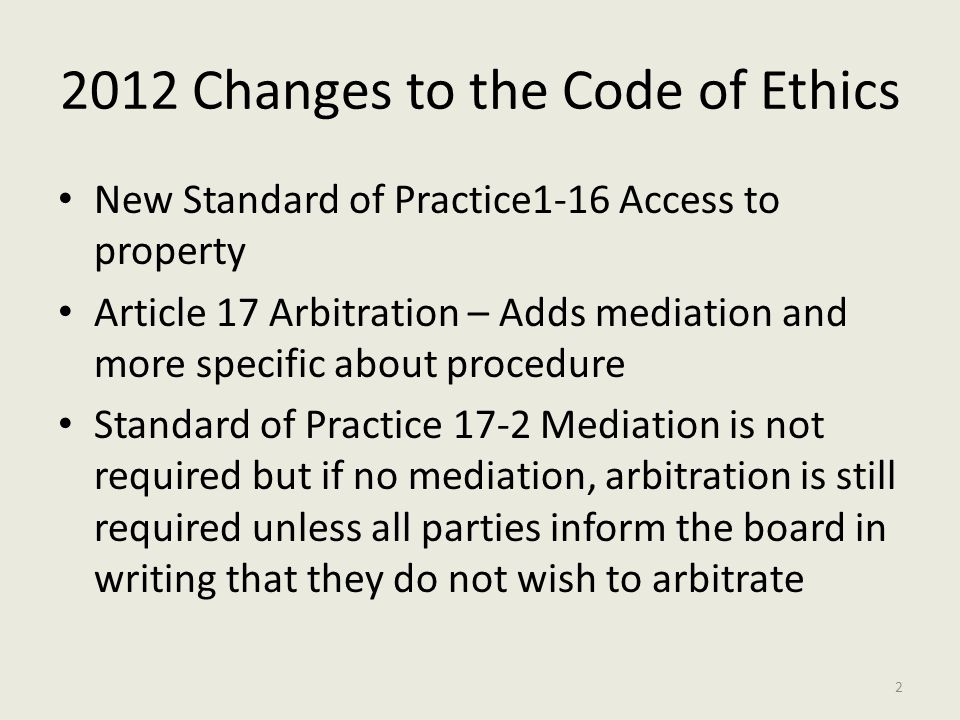 2012 Changes to the Code of Ethics New Standard of Practice1-16 Access to property Article 17 Arbitration – Adds mediation and more specific about procedure Standard of Practice 17-2 Mediation is not required but if no mediation, arbitration is still required unless all parties inform the board in writing that they do not wish to arbitrate 2