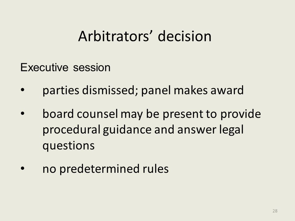 Arbitrators' decision Executive session parties dismissed; panel makes award board counsel may be present to provide procedural guidance and answer legal questions no predetermined rules 28