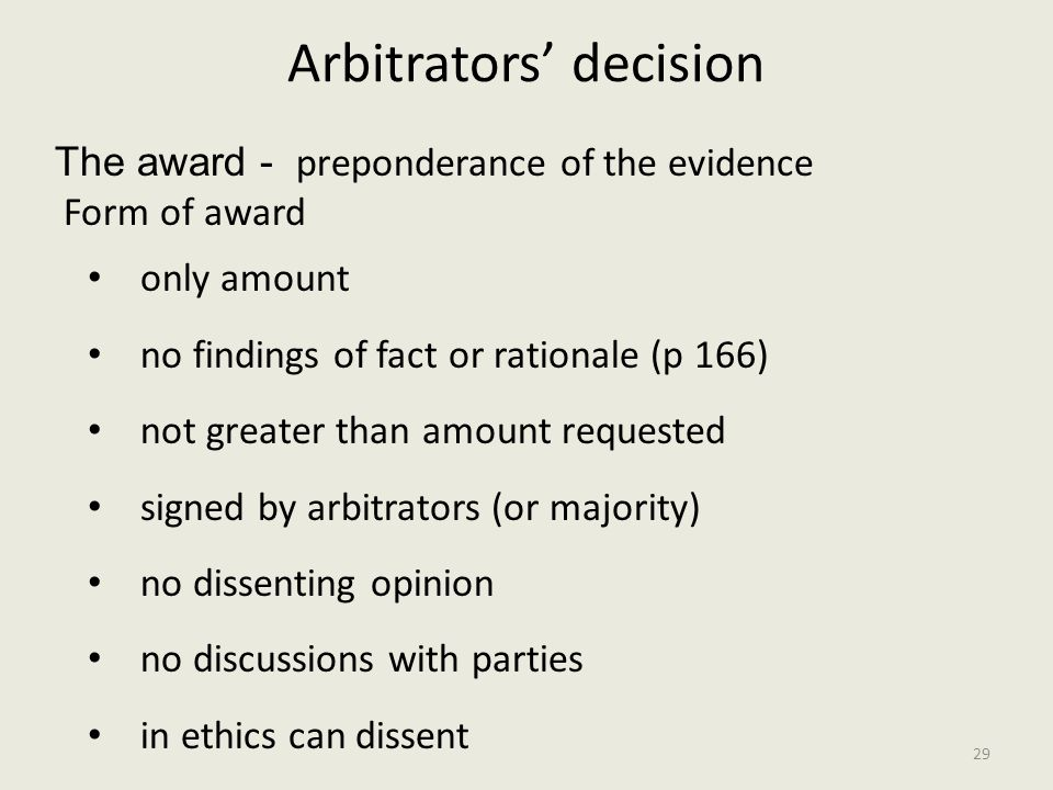 Arbitrators' decision The award - preponderance of the evidence Form of award only amount no findings of fact or rationale (p 166) not greater than amount requested signed by arbitrators (or majority) no dissenting opinion no discussions with parties in ethics can dissent 29