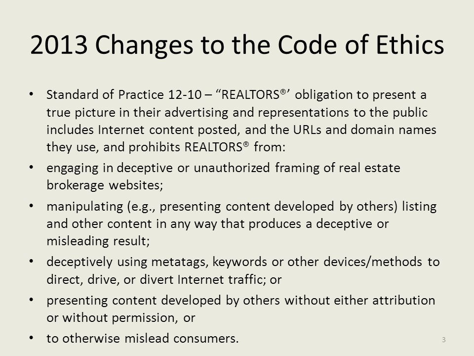 2013 Changes to the Code of Ethics Standard of Practice 12-10 – REALTORS®' obligation to present a true picture in their advertising and representations to the public includes Internet content posted, and the URLs and domain names they use, and prohibits REALTORS® from: engaging in deceptive or unauthorized framing of real estate brokerage websites; manipulating (e.g., presenting content developed by others) listing and other content in any way that produces a deceptive or misleading result; deceptively using metatags, keywords or other devices/methods to direct, drive, or divert Internet traffic; or presenting content developed by others without either attribution or without permission, or to otherwise mislead consumers.