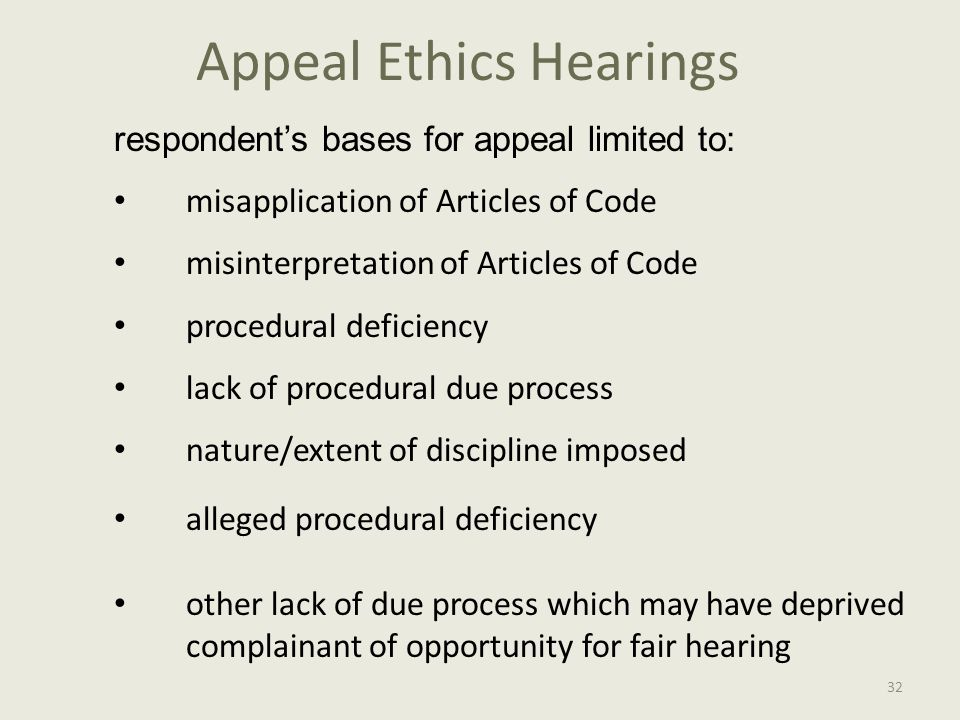 Appeal Ethics Hearings respondent's bases for appeal limited to: misapplication of Articles of Code misinterpretation of Articles of Code procedural deficiency lack of procedural due process nature/extent of discipline imposed alleged procedural deficiency other lack of due process which may have deprived complainant of opportunity for fair hearing 32