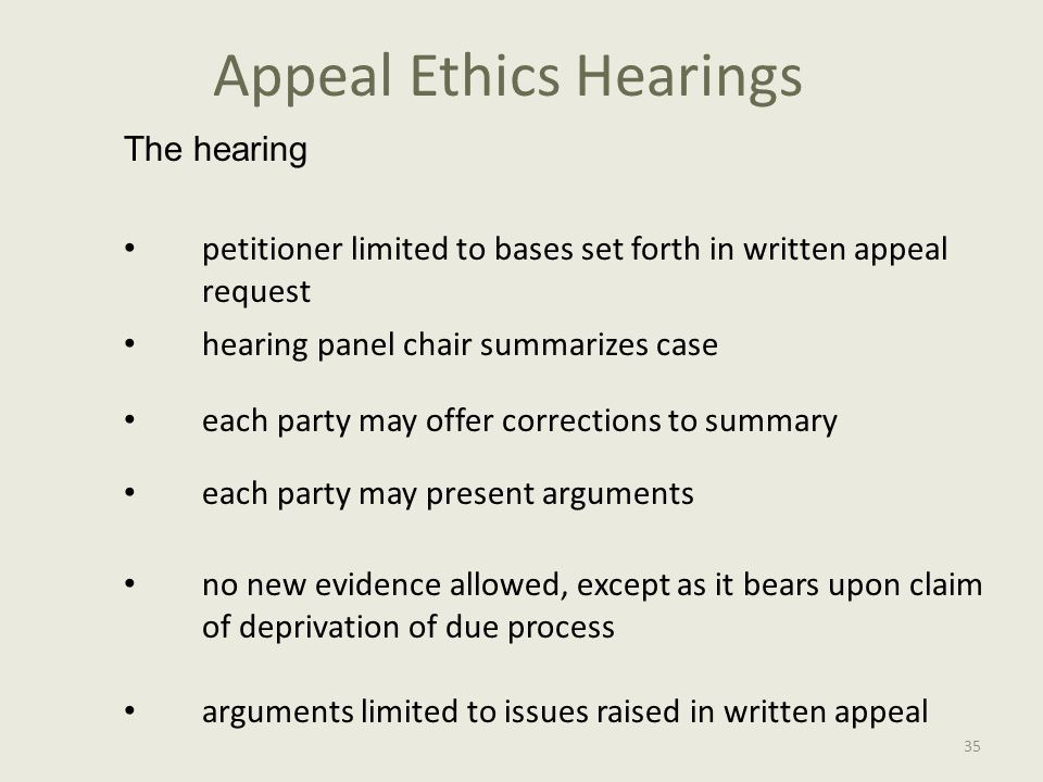Appeal Ethics Hearings The hearing petitioner limited to bases set forth in written appeal request hearing panel chair summarizes case each party may offer corrections to summary each party may present arguments no new evidence allowed, except as it bears upon claim of deprivation of due process arguments limited to issues raised in written appeal 35
