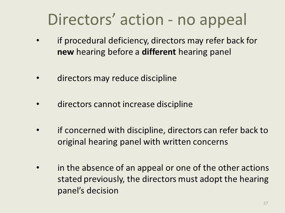 Directors' action - no appeal if procedural deficiency, directors may refer back for new hearing before a different hearing panel directors may reduce discipline directors cannot increase discipline if concerned with discipline, directors can refer back to original hearing panel with written concerns in the absence of an appeal or one of the other actions stated previously, the directors must adopt the hearing panel's decision 37