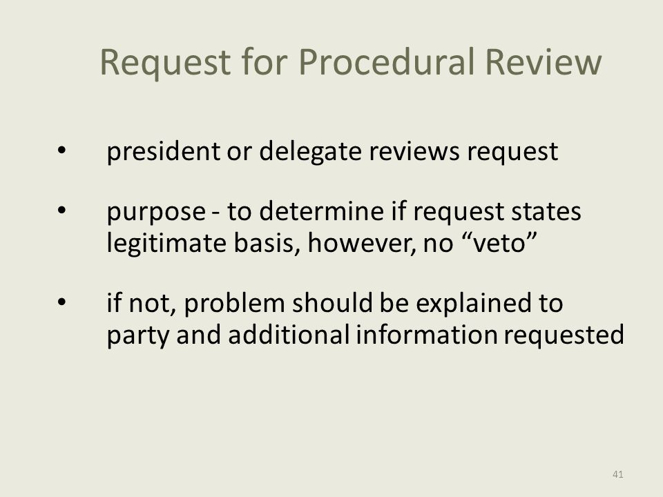 Request for Procedural Review president or delegate reviews request purpose - to determine if request states legitimate basis, however, no veto if not, problem should be explained to party and additional information requested 41