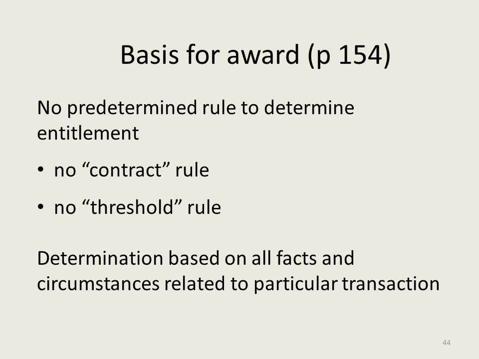 Basis for award (p 154) No predetermined rule to determine entitlement no contract rule no threshold rule Determination based on all facts and circumstances related to particular transaction 44