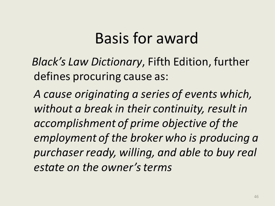 Basis for award Black's Law Dictionary, Fifth Edition, further defines procuring cause as: A cause originating a series of events which, without a break in their continuity, result in accomplishment of prime objective of the employment of the broker who is producing a purchaser ready, willing, and able to buy real estate on the owner's terms 46