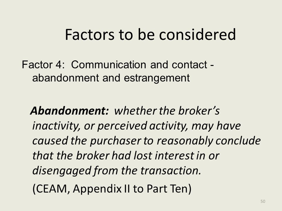 Factors to be considered Factor 4: Communication and contact - abandonment and estrangement Abandonment: whether the broker's inactivity, or perceived activity, may have caused the purchaser to reasonably conclude that the broker had lost interest in or disengaged from the transaction.