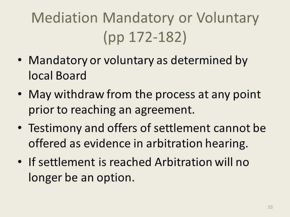 Mediation Mandatory or Voluntary (pp 172-182) Mandatory or voluntary as determined by local Board May withdraw from the process at any point prior to reaching an agreement.