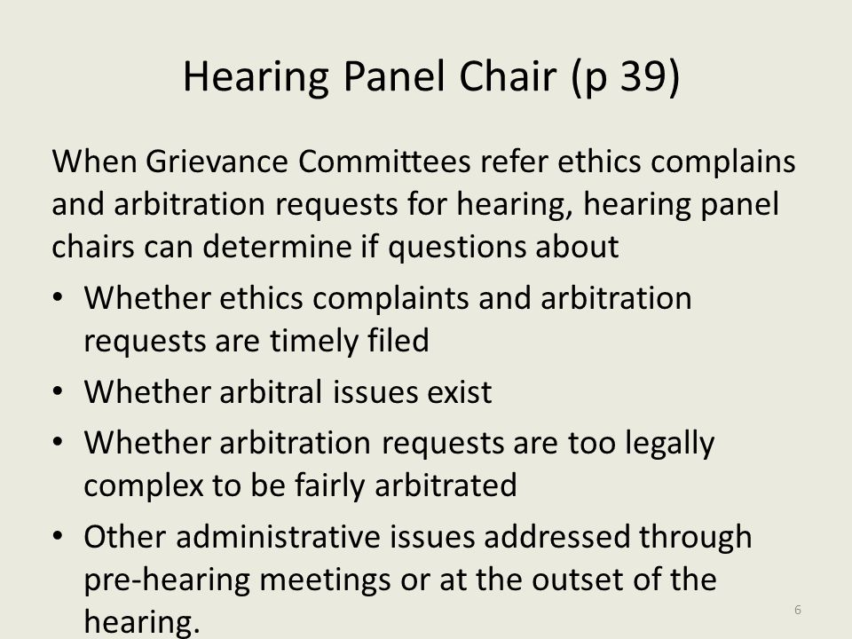 Hearing Panel Chair (p 39) When Grievance Committees refer ethics complains and arbitration requests for hearing, hearing panel chairs can determine if questions about Whether ethics complaints and arbitration requests are timely filed Whether arbitral issues exist Whether arbitration requests are too legally complex to be fairly arbitrated Other administrative issues addressed through pre-hearing meetings or at the outset of the hearing.
