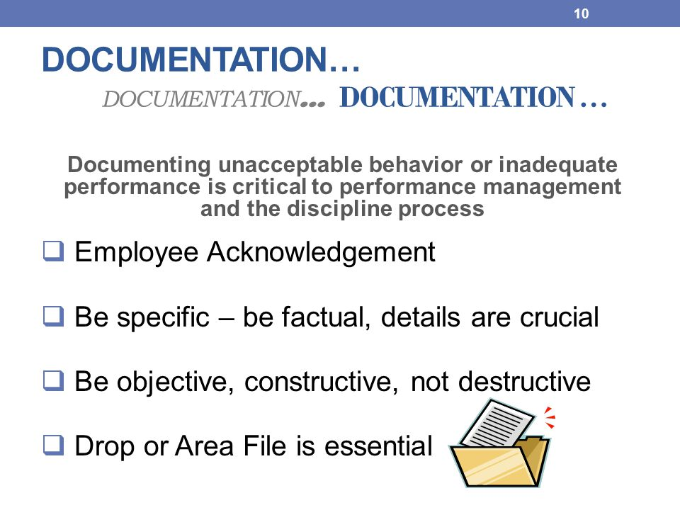 DOCUMENTATION… DOCUMENTATION … DOCUMENTATION … Documenting unacceptable behavior or inadequate performance is critical to performance management and t