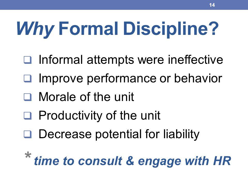 Why Formal Discipline?  Informal attempts were ineffective  Improve performance or behavior  Morale of the unit  Productivity of the unit  Decrea