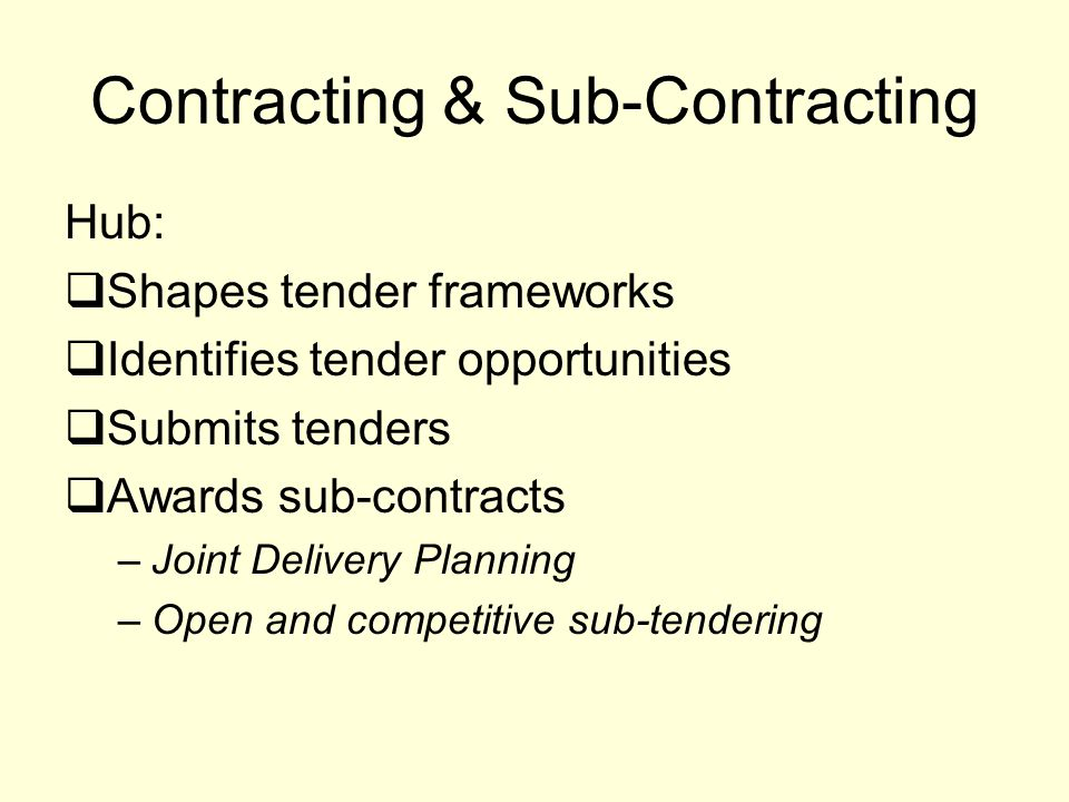 Contracting & Sub-Contracting Hub:  Shapes tender frameworks  Identifies tender opportunities  Submits tenders  Awards sub-contracts –Joint Delivery Planning –Open and competitive sub-tendering