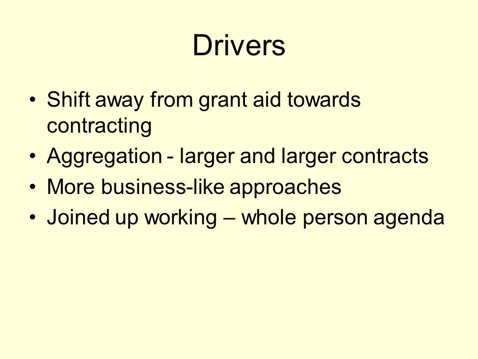 Drivers Shift away from grant aid towards contracting Aggregation - larger and larger contracts More business-like approaches Joined up working – whol
