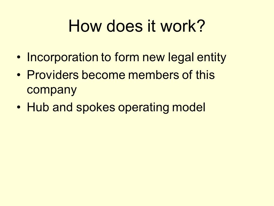 How does it work? Incorporation to form new legal entity Providers become members of this company Hub and spokes operating model