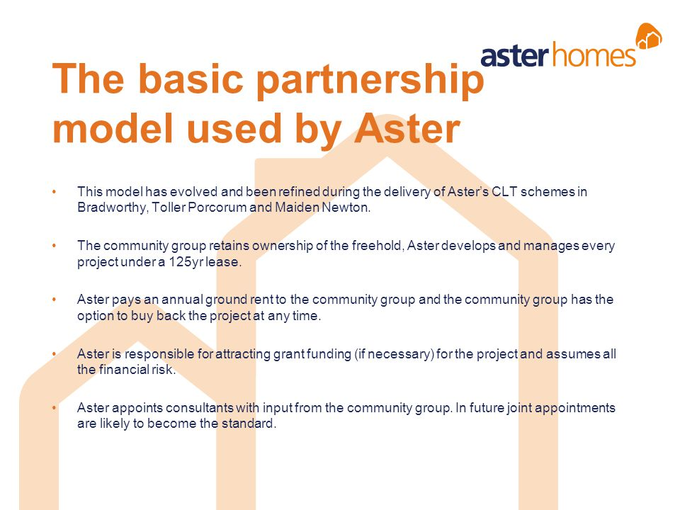 The basic partnership model used by Aster This model has evolved and been refined during the delivery of Aster's CLT schemes in Bradworthy, Toller Por
