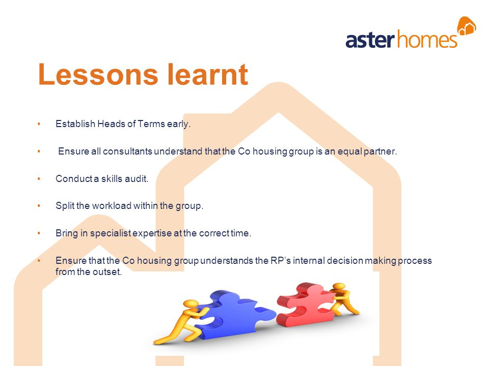 Establish Heads of Terms early. Ensure all consultants understand that the Co housing group is an equal partner. Conduct a skills audit. Split the wor