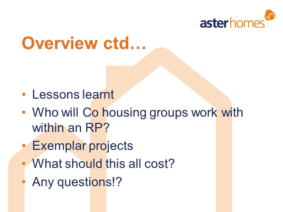 Overview ctd… Lessons learnt Who will Co housing groups work with within an RP? Exemplar projects What should this all cost? Any questions!?