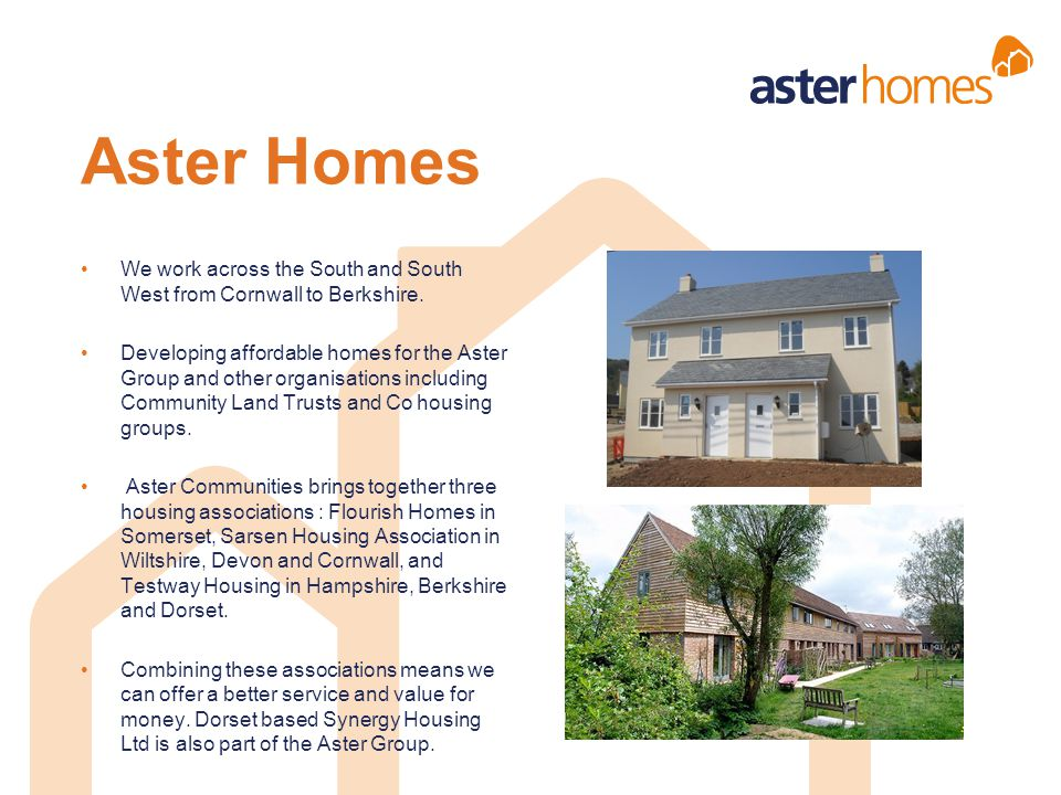 Aster Homes We work across the South and South West from Cornwall to Berkshire. Developing affordable homes for the Aster Group and other organisation