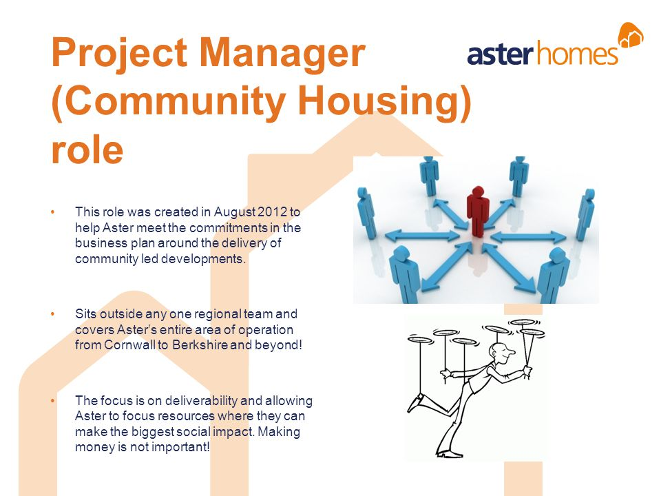 Project Manager (Community Housing) role This role was created in August 2012 to help Aster meet the commitments in the business plan around the deliv