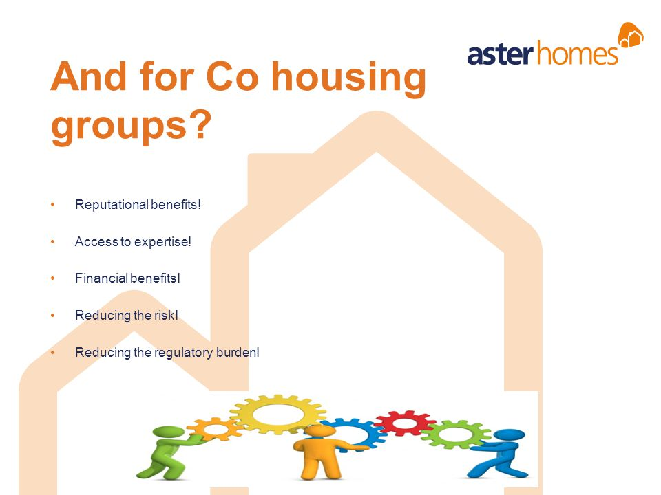 And for Co housing groups? Reputational benefits! Access to expertise! Financial benefits! Reducing the risk! Reducing the regulatory burden!