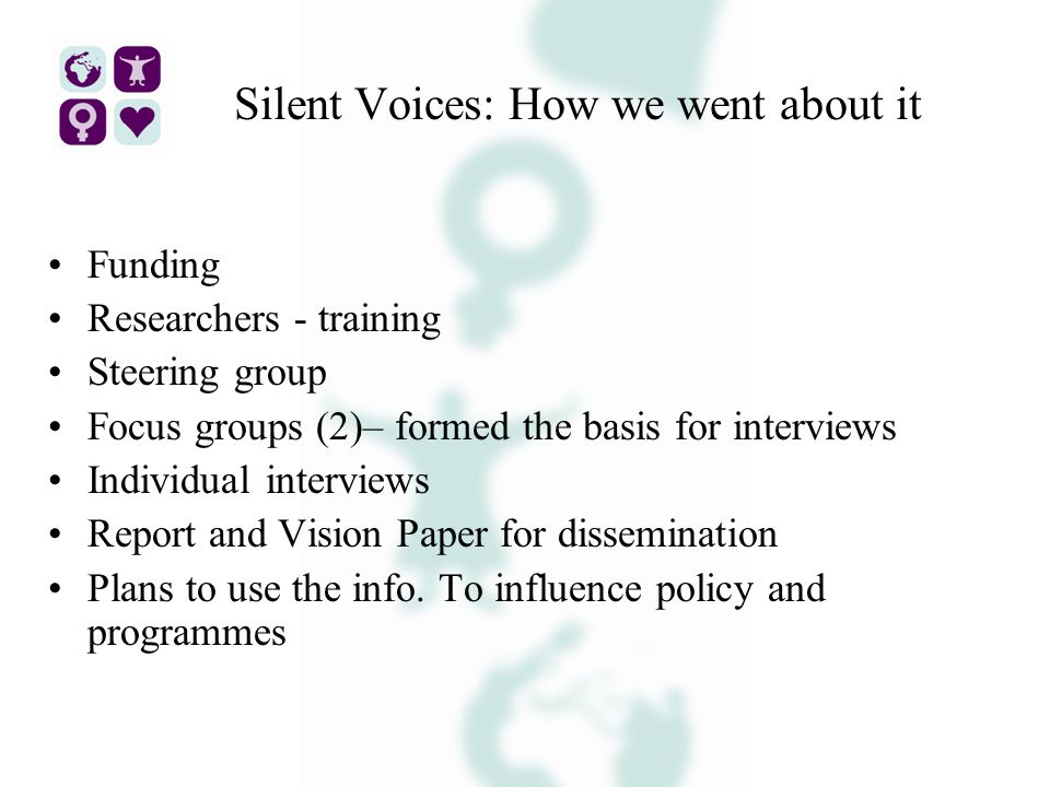 Silent Voices: How we went about it Funding Researchers - training Steering group Focus groups (2)– formed the basis for interviews Individual interviews Report and Vision Paper for dissemination Plans to use the info.