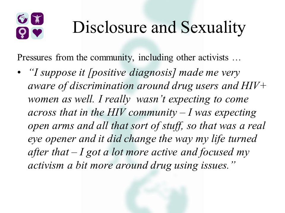 Disclosure and Sexuality Pressures from the community, including other activists … I suppose it [positive diagnosis] made me very aware of discrimination around drug users and HIV+ women as well.