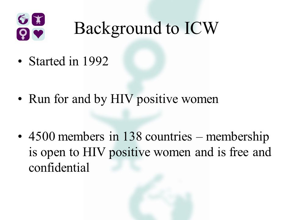 Background to ICW Started in 1992 Run for and by HIV positive women 4500 members in 138 countries – membership is open to HIV positive women and is free and confidential